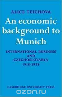 An Economic Background to Munich: International Business and Czechoslovakia 1918-1938 (Cambridge Russian, Soviet and Post-Soviet Studies)